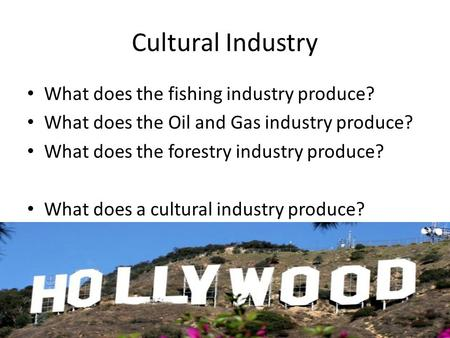 Cultural Industry What does the fishing industry produce? What does the Oil and Gas industry produce? What does the forestry industry produce? What does.