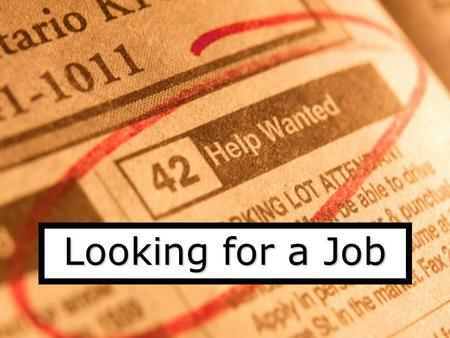 Looking for a Job How to start looking Ask friends and relatives Search in the newspaper Contact recruitment agencies Write to companies.