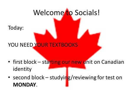 Welcome to Socials! Today: YOU NEED YOUR TEXTBOOKS