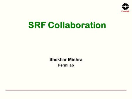 SRF Collaboration Shekhar Mishra Fermilab. Overview Charge: Does the laboratory make effective use of collaboration and existing SRF capabilities at other.