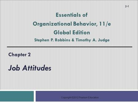 Copyright ©2012 Pearson Education Chapter 2 Job Attitudes 2-1 Essentials of Organizational Behavior, 11/e Global Edition Stephen P. Robbins & Timothy A.