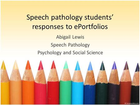 Speech pathology students' responses to ePortfolios Abigail Lewis Speech Pathology Psychology and Social Science.