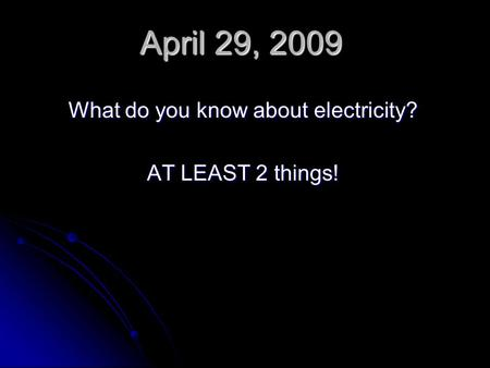 April 29, 2009 What do you know about electricity? AT LEAST 2 things!