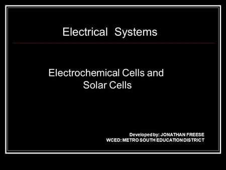 Electrical Systems Electrochemical Cells and Solar Cells Developed by: JONATHAN FREESE WCED: METRO SOUTH EDUCATION DISTRICT.