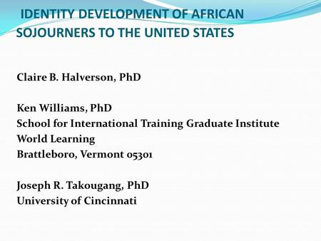 IDENTITY DEVELOPMENT OF AFRICAN SOJOURNERS TO THE UNITED STATES Claire B. Halverson, PhD Ken Williams, PhD School for International Training Graduate Institute.