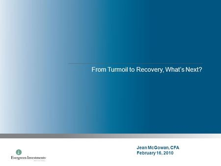 From Turmoil to Recovery, What's Next? Jean McGowan, CFA February 16, 2010.