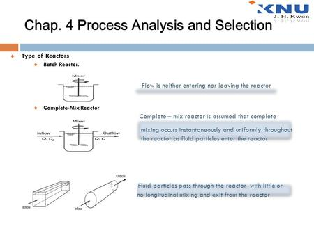 Chap. 4 Process Analysis and Selection  Type of Reactors Batch Reactor. Flow is neither entering nor leaving the reactor Complete-Mix Reactor Complete.