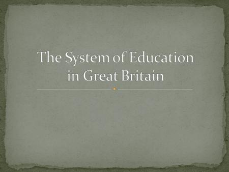 The educational system of Great Britain developed for over a hundred years. It is a complicated system with wide variations between one part of the country.