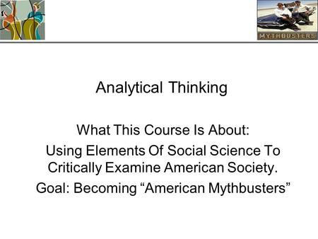 "Analytical Thinking What This Course Is About: Using Elements Of Social Science To Critically Examine American Society. Goal: Becoming ""American Mythbusters"""