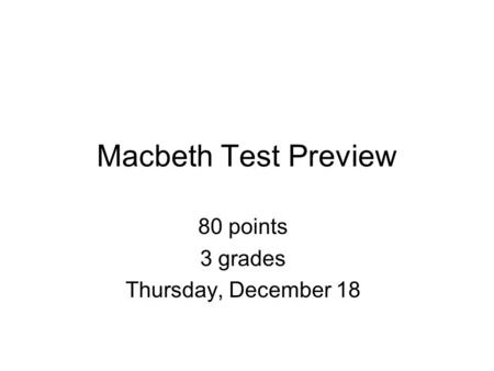 Macbeth Test Preview 80 points 3 grades Thursday, December 18.
