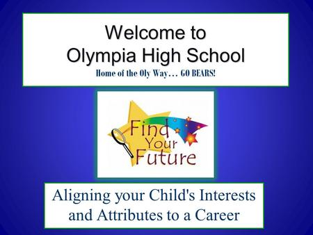 Welcome to Olympia High School Welcome to Olympia High School Home of the Oly Way… GO BEARS! Aligning your Child's Interests and Attributes to a Career.
