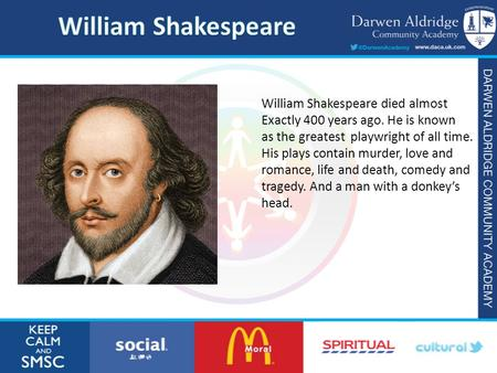 William Shakespeare died almost Exactly 400 years ago. He is known as the greatest playwright of all time. His plays contain murder, love and romance,