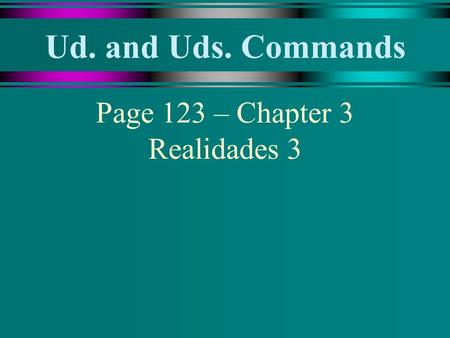 Ud. and Uds. Commands Page 123 – Chapter 3 Realidades 3.
