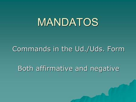 MANDATOS Commands in the Ud./Uds. Form Both affirmative and negative.