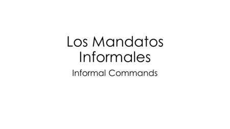 Los Mandatos Informales Informal Commands. What is a command? A command is telling someone (politely) what to do or not to do. Spanish has two types of.