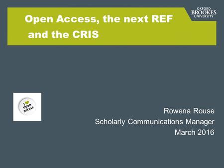 Open Access, the next REF and the CRIS Rowena Rouse Scholarly Communications Manager March 2016.
