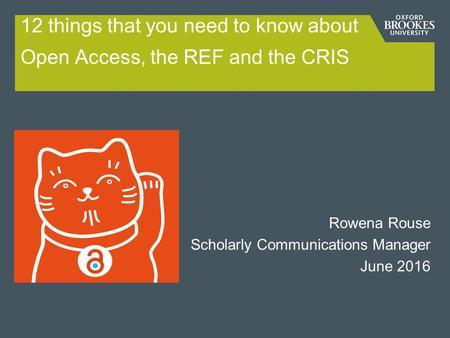 12 things that you need to know about Open Access, the REF and the CRIS Rowena Rouse Scholarly Communications Manager June 2016.