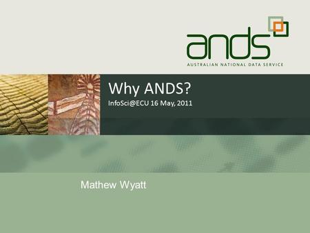Why ANDS? 16 May, 2011 Mathew Wyatt. Trends towards open data  Data science  Gov 2.0  Research 2.0  Open Science  Freedom of Information.