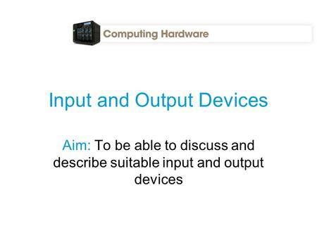 Input and Output Devices Aim: To be able to discuss and describe suitable input and output devices.