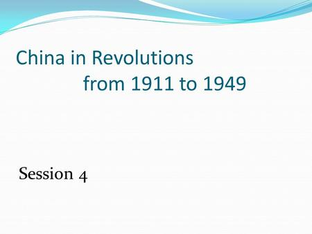 China in Revolutions from 1911 to 1949 Session 4.