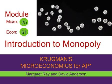 KRUGMAN'S MICROECONOMICS for AP* Introduction to Monopoly Margaret Ray and David Anderson Micro: Econ: 25 61 Module.
