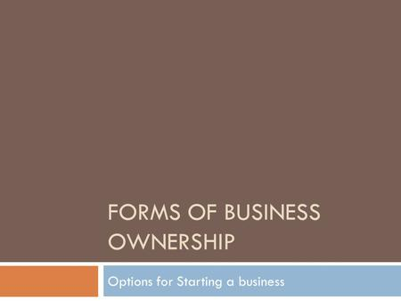 FORMS OF BUSINESS OWNERSHIP Options for Starting a business.