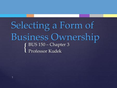 { Selecting a Form of Business Ownership BUS 150 – Chapter 3 Professor Kudek 1.