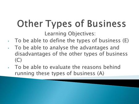 Learning Objectives: To be able to define the types of business (E) To be able to analyse the advantages and disadvantages of the other types of business.