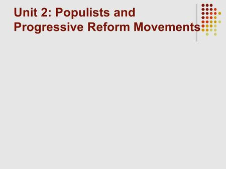 Unit 2: Populists and Progressive Reform Movements.