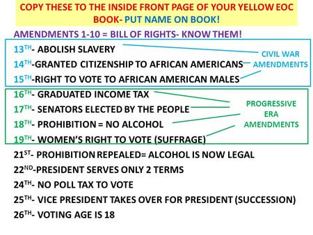 COPY THESE TO THE INSIDE FRONT PAGE OF YOUR YELLOW EOC BOOK- PUT NAME ON BOOK! AMENDMENTS 1-10 = BILL OF RIGHTS- KNOW THEM! 13 TH - ABOLISH SLAVERY 14.