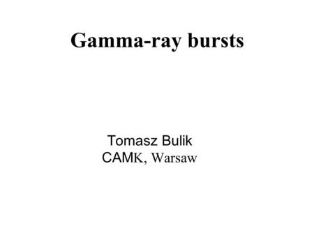 Gamma-ray bursts Tomasz Bulik CAM K, Warsaw. Outline ● Observations: prompt gamma emission, afterglows ● Theoretical modeling ● Current challenges in.