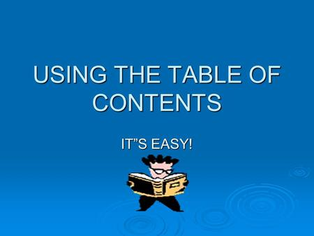 "USING THE TABLE OF CONTENTS IT""S EASY!. A table of contents is an organizational tool used to help you locate the information you need quickly."