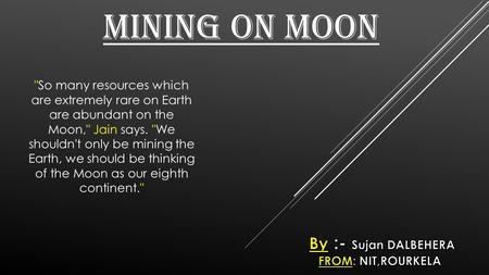 MINING ON MOON So many resources which are extremely rare on Earth are abundant on the Moon, Jain says. We shouldn't only be mining the Earth, we should.