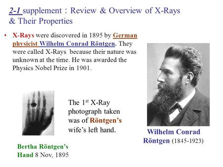 X-Rays were discovered in 1895 by German physicist Wilhelm Conrad Röntgen. They were called X-Rays because their nature was unknown at the time. He was.