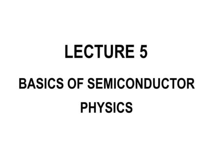 LECTURE 5 BASICS OF SEMICONDUCTOR PHYSICS. SEMICONDUCTOR MATERIALS.