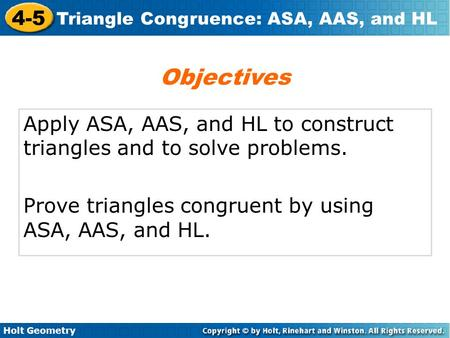 Objectives Apply ASA, AAS, and HL to construct triangles and to solve problems. Prove triangles congruent by using ASA, AAS, and HL.