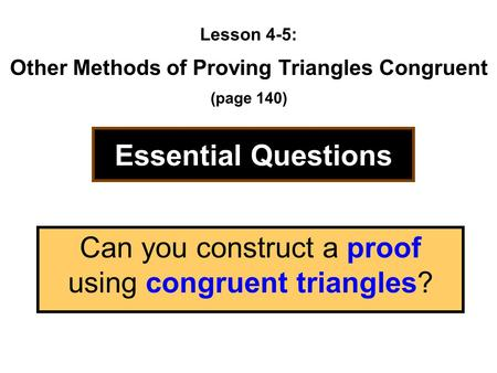 Lesson 4-5: Other Methods of Proving Triangles Congruent (page 140) Essential Questions Can you construct a proof using congruent triangles?