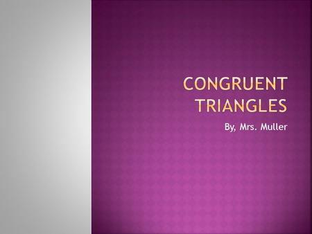 By, Mrs. Muller.  If three sides of one triangle are congruent to three sides of another triangle, then the triangles are congruent. 4 7 6 6 4 7.