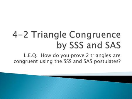 L.E.Q. How do you prove 2 triangles are congruent using the SSS and SAS postulates?
