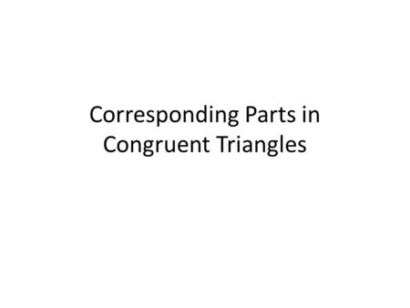 Corresponding Parts in Congruent Triangles. Corresponding sides and angles Corresponding AnglesCorresponding sides AB C R S T AB RS BC ST AC RT.