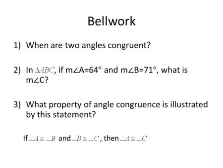 Bellwork 1)When are two angles congruent? 2)In, if m ∠ A=64° and m ∠ B=71°, what is m ∠ C? 3)What property of angle congruence is illustrated by this statement?