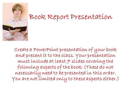 Book Report Presentation Create a PowerPoint presentation of your book and present it to the class. Your presentation must include at least 7 slides covering.