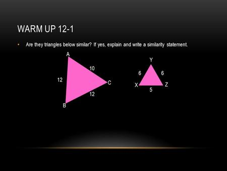 WARM UP 12-1 Are they triangles below similar? If yes, explain and write a similarity statement. A B C X Y Z 12 6 10 5 12 6.