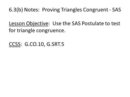 6.3(b) Notes: Proving Triangles Congruent - SAS Lesson Objective: Use the SAS Postulate to test for triangle congruence. CCSS: G.CO.10, G.SRT.5.