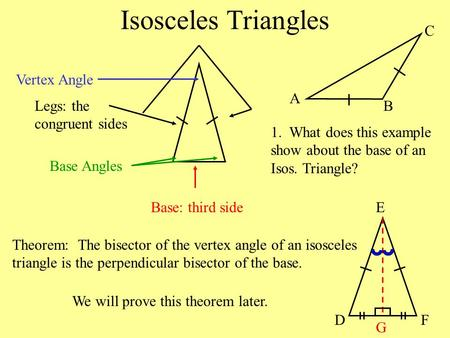 Isosceles Triangles Legs: the congruent sides Vertex Angle Base: third side Base Angles Theorem: The bisector of the vertex angle of an isosceles triangle.