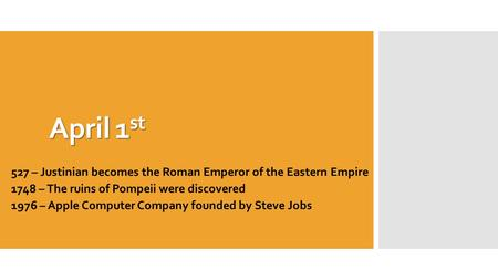 April 1 st 527 – Justinian becomes the Roman Emperor of the Eastern Empire 1748 – The ruins of Pompeii were discovered 1976 – Apple Computer Company founded.