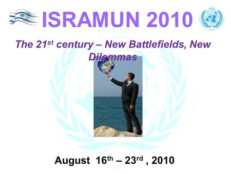 The 21 st century – New Battlefields, New Dilemmas ISRAMUN 2010 August 16 th – 23 rd, 2010.
