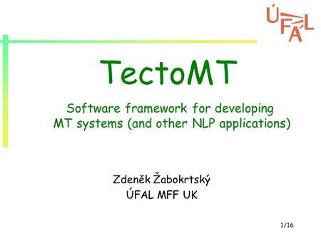 1/16 TectoMT Zdeněk Žabokrtský ÚFAL MFF UK Software framework for developing MT systems (and other NLP applications)