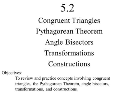 5.2 Congruent Triangles Pythagorean Theorem Angle Bisectors Transformations Constructions Objectives: To review and practice concepts involving congruent.