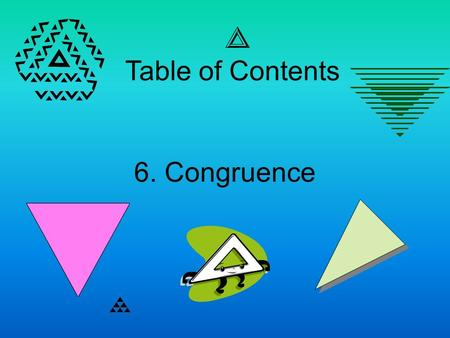 6. Congruence Table of Contents. Congruence Essential Question – What is congruence and how do you show triangles are congruent?